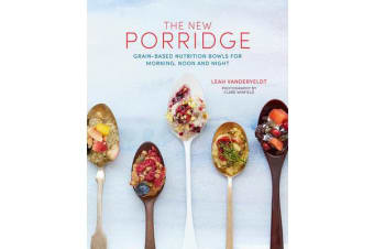 The New Porridge - Grain-Based Nutrition Bowls for Morning, Noon and Night