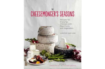 Cheesemonger's Seasons - Recipes for Enjoying Cheeses with Ripe Fruits and Vegetables
