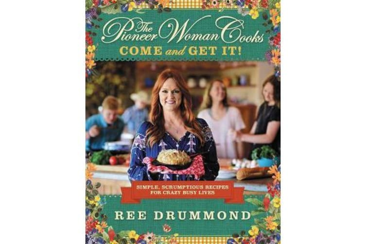 The Pioneer Woman Cooks: Come and Get It! - Simple, Scrumptious Recipes for Crazy Busy Lives