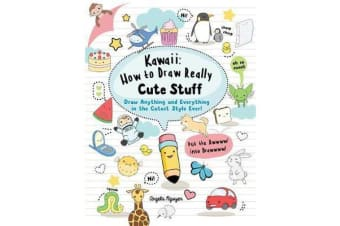 Kawaii: How to Draw Really Cute Stuff - Draw Anything and Everything in the Cutest Style Ever!