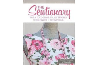 The Sewtionary - An A to Z Guide to 101 Sewing Techniques and Definitions