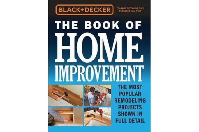 Black & Decker The Book of Home Improvement - The Most Popular Remodeling Projects Shown in Full Detail