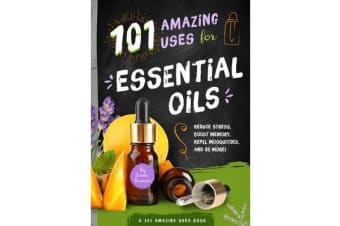 101 Amazing Uses for Essential Oils - Reduce Stress, Boost Memory, Repel Mosquitoes, and 98 More!