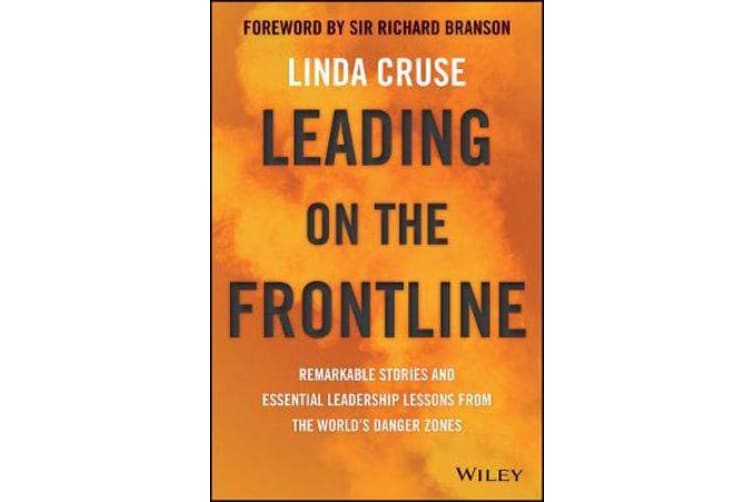 Leading on the Frontline - Remarkable Stories and Essential Leadership Lessons from the World's Danger Zones