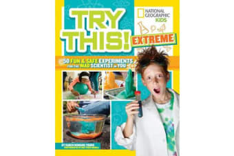 Try This Extreme - 50 Fun & Safe Experiments for the Mad Scientists in You