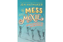 Of Mess and Moxie - Wrangling Delight Out of This Wild and Glorious Life