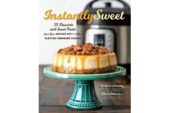 Instantly Sweet - 75 Desserts and Sweet Treats from Your Instant Pot or Other Electric Pressure Cooker