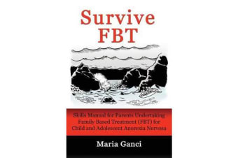Survive Fbt - Skills Manual for Parents Undertaking Family Based Treatment (Fbt) for Child and Adolescent Anorexia Nervosa