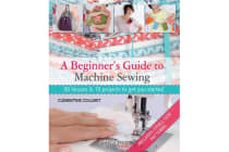A Beginner's Guide to Machine Sewing - 50 Lessons and 15 Projects to Get You Started