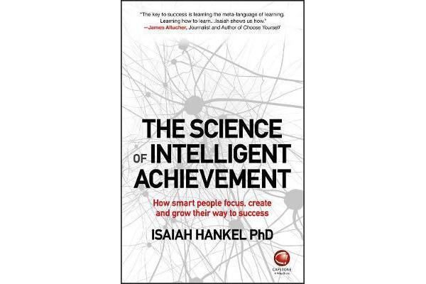 The Science of Intelligent Achievement - How Smart People Focus, Create and Grow Their Way to Success