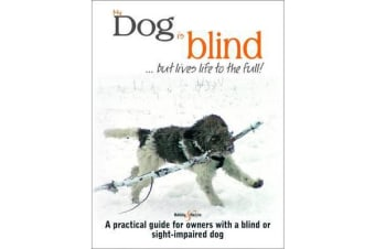 My Dog is Blind - But Lives Life to the Full! - A Practical Guide for Owners with a Blind or Sight-Impaired Dog