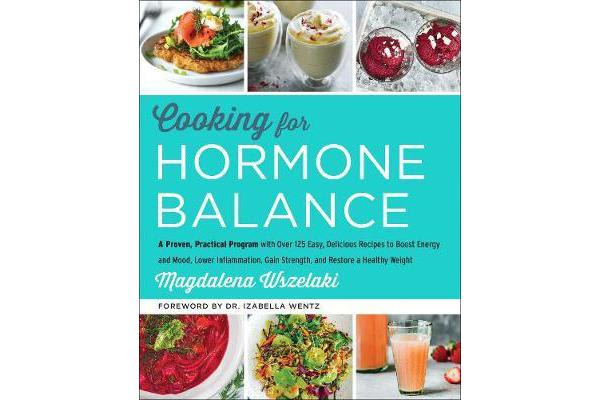 Cooking for Hormone Balance - A Proven, Practical Program with Over 125 Easy, Delicious Recipes to Boost Energy and Mood, Lower Inflammation, Gain Strength, and Restore a Healthy Weight