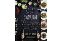 Salad Samurai - 100 Cutting-Edge, Ultra-Hearty, Easy-to-Make Salads You Don't Have to Be Vegan to Love