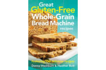 Great Gluten-free Whole-grain Bread Machine Recipes - Featuring 150 Recipes