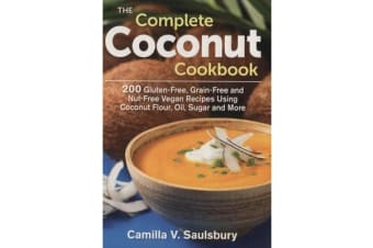 The Complete Coconut Cookbook - 200 Gluten-Free, Nut-Free, Vegan Recipes Using Coconut Flour, Oil, Sugar and More