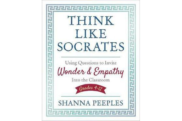 Think Like Socrates - Using Questions to Invite Wonder and Empathy Into the Classroom, Grades 4-12