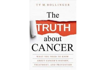 The Truth About Cancer - Everything You Need to Know About Cancer's History, Treatment and Prevention