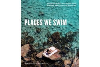 Places We Swim - Exploring Australia's Best Beaches, Pools, Waterfalls, Lakes, Hot Springs and Gorges