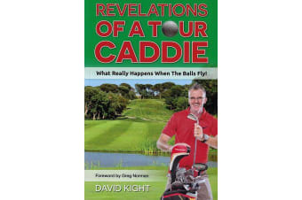 Revelations of a Tour Caddie - What Really Happens When The Balls Fly!