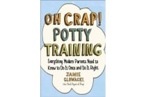 Oh Crap! Potty Training - Everything Modern Parents Need to Know to Do It Once and Do It Right