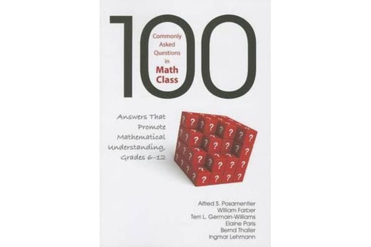 100 Commonly Asked Questions in Math Class - Answers That Promote Mathematical Understanding, Grades 6-12