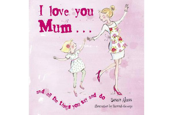 Image of I Love You Mum - And All the Things You Say and Do