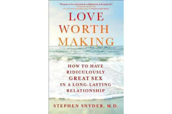 Love Worth Making - How to Have Ridiculously Great Sex in a Long-Lasting Relationship