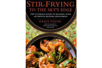 Stir-Frying to the Sky's Edge - The Ultimate Guide to Mastery, with Authentic Recipes and Stories