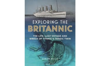 Exploring the Britannic - The life, last voyage and wreck of Titanic's tragic twin