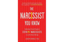 The Narcissist You Know - Defending Yourself Against Extreme Narcissists in an All-About-Me Age