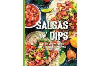 Salsas and Dips - Over 101 recipes for the perfect sauces, seasonings and marinades