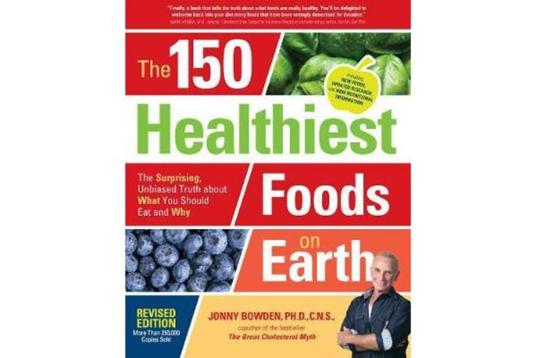 The 150 Healthiest Foods on Earth, Revised Edition - The Surprising, Unbiased Truth about What You Should Eat and Why