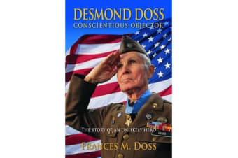 Desmond Doss Conscientious Objector - The Story of an Unlikely Hero