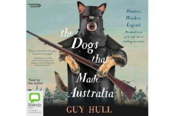 The Dogs That Made Australia - The Story of the Dogs that Brought about Australia's Transformation from Starving Colony to Pastoral Powerhouse
