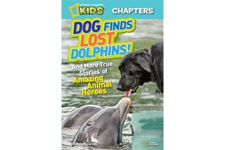 National Geographic Kids Chapters: Dog Finds Lost Dolphins - And More True Stories of Amazing Animal Heroes