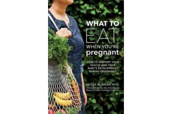 What To Eat When You're Pregnant - A Week-by-Week Guide to Support Your Health and Your Baby's Development During Pregnancy