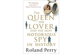 The Queen, Her Lover and the Most Notorious Spy in History - The Intriguing True Story of Queen Victoria's Secret