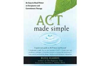 Act Made Simple - An Easy-to-Read Primer on Acceptance and Commitment Therapy