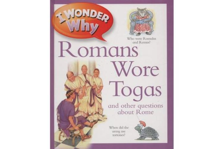 I Wonder Why Romans Wore Togas - And Other Questions about Rome