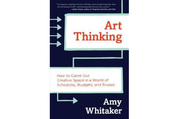 Art Thinking - How to Carve Out Creative Space in a World of Schedules, Budgets, and Bosses