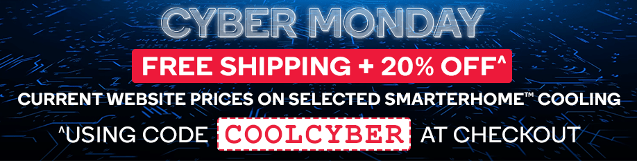 Free Shipping + 20% OFF Selected SmarterHome™ Cooling Using Code COOLCYBER at Checkout^