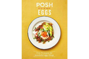 Posh Eggs - Over 70 recipes for wonderful eggy things