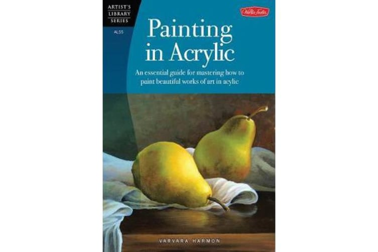Painting in Acrylic - An Essential Guide for Mastering How to Paint Beautiful Works of Art in Acrylic