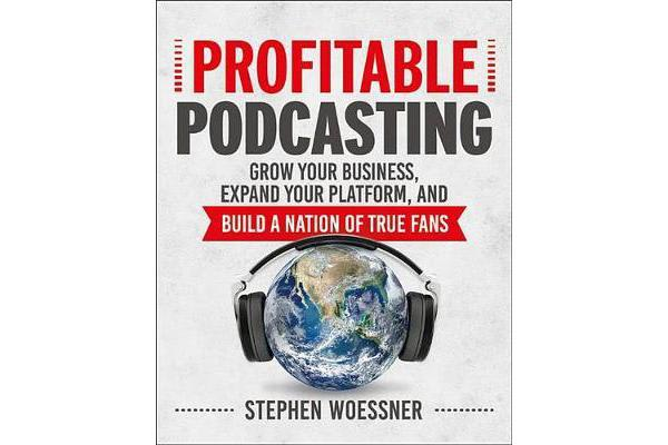 Profitable Podcasting - Grow Your Business, Expand Your Platform, and Build a Nation of True Fans