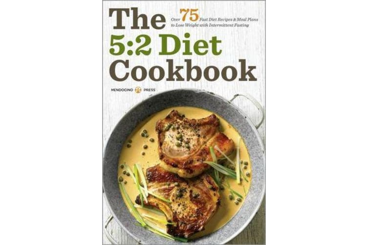 The 5:2 Diet Cookbook - Over 75 fast diet recipes & meal plans to lose weight with intermittent fasting