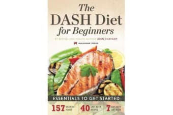The DASH Diet for Beginners - Essentials to Get Started - 157 Dash Diet Foods, 40 Easy Dash Recipes, 7-Day Dash Diet Plan