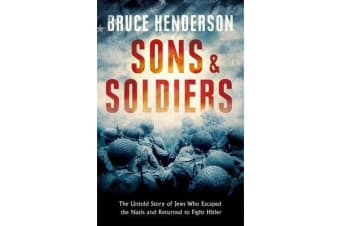 Sons and Soldiers - The Jews Who Escaped the Nazis and Returned for Retribution
