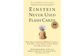 Einstein Never Used Flashcards - How Our Children Really Learn - and Why They Need to Play More and Memorize Less