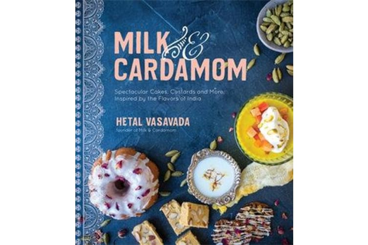 Milk & Cardamom - Spectacular Cakes, Custards and More, Inspired by the Flavors of India
