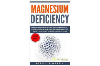Magnesium Deficiency - Weight Loss, Heart Disease and Depression, 13 Ways That Curing Your Magnesium Deficiency Can Rejuvenate Your Body (Vitamins and Minerals Book 2)